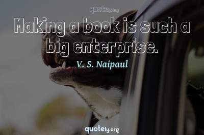 Photo Quote of Making a book is such a big enterprise.