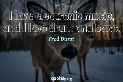 Photo Quote of I love electronic music, and I love drum and bass.