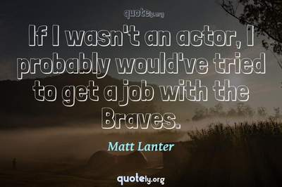 Photo Quote of If I wasn't an actor, I probably would've tried to get a job with the Braves.
