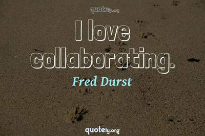 Photo Quote of I love collaborating.