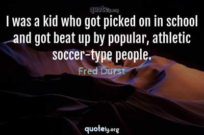 Photo Quote of I was a kid who got picked on in school and got beat up by popular, athletic soccer-type people.