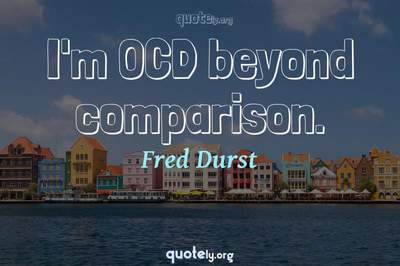 Photo Quote of I'm OCD beyond comparison.