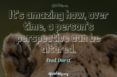 Photo Quote of It's amazing how, over time, a person's perspective can be altered.