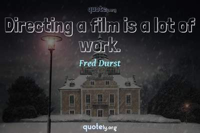 Photo Quote of Directing a film is a lot of work.