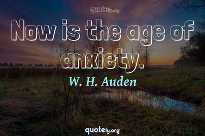 Photo Quote of Now is the age of anxiety.