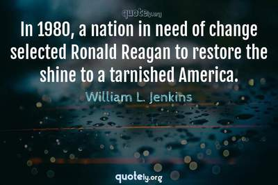 Photo Quote of In 1980, a nation in need of change selected Ronald Reagan to restore the shine to a tarnished America.
