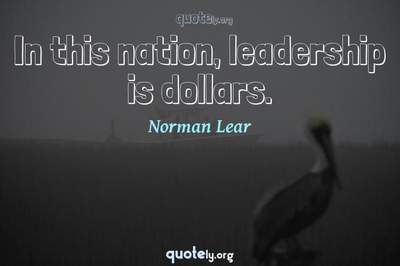 Photo Quote of In this nation, leadership is dollars.