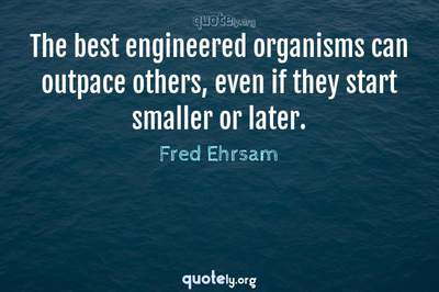 Photo Quote of The best engineered organisms can outpace others, even if they start smaller or later.