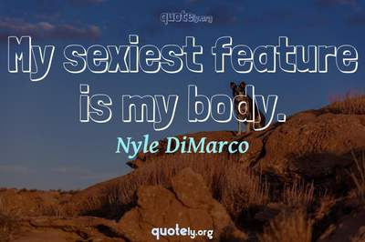 Photo Quote of My sexiest feature is my body.