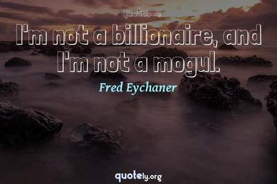 Photo Quote of I'm not a billionaire, and I'm not a mogul.