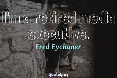 Photo Quote of I'm a retired media executive.