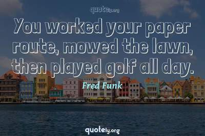 Photo Quote of You worked your paper route, mowed the lawn, then played golf all day.