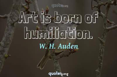 Photo Quote of Art is born of humiliation.