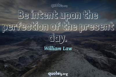Photo Quote of Be intent upon the perfection of the present day.