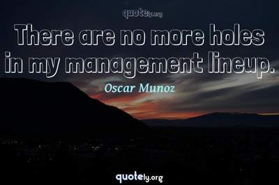 Photo Quote of There are no more holes in my management lineup.