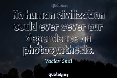 Photo Quote of No human civilization could ever sever our dependence on photosynthesis.