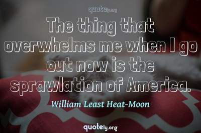 Photo Quote of The thing that overwhelms me when I go out now is the sprawlation of America.