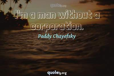 Photo Quote of I'm a man without a corporation.