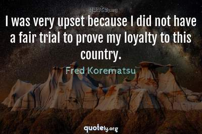 Photo Quote of I was very upset because I did not have a fair trial to prove my loyalty to this country.
