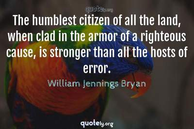 Photo Quote of The humblest citizen of all the land, when clad in the armor of a righteous cause, is stronger than all the hosts of error.