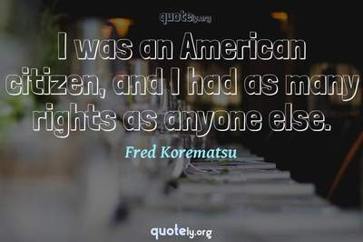 Photo Quote of I was an American citizen, and I had as many rights as anyone else.