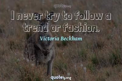 Photo Quote of I never try to follow a trend or fashion.