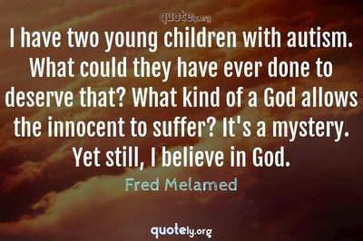 Photo Quote of I have two young children with autism. What could they have ever done to deserve that? What kind of a God allows the innocent to suffer? It's a mystery. Yet still, I believe in God.
