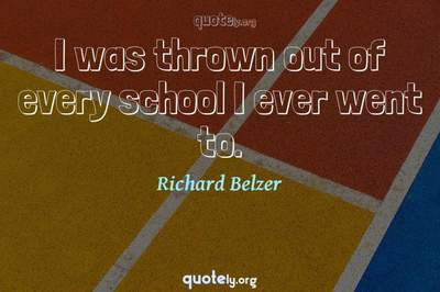 Photo Quote of I was thrown out of every school I ever went to.