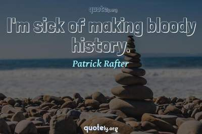 Photo Quote of I'm sick of making bloody history.
