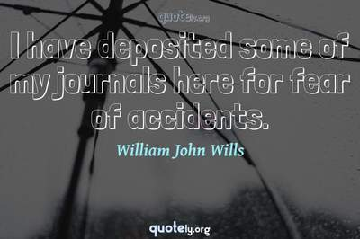 Photo Quote of I have deposited some of my journals here for fear of accidents.