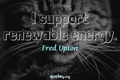 Photo Quote of I support renewable energy.