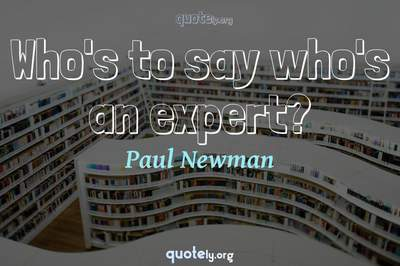 Photo Quote of Who's to say who's an expert?