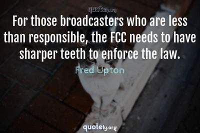 Photo Quote of For those broadcasters who are less than responsible, the FCC needs to have sharper teeth to enforce the law.