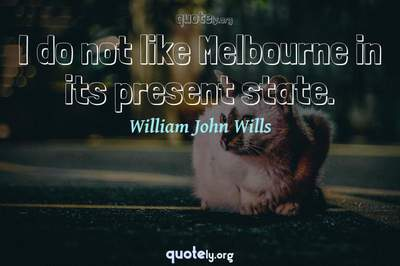 Photo Quote of I do not like Melbourne in its present state.