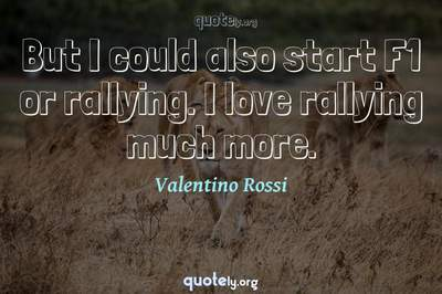 Photo Quote of But I could also start F1 or rallying. I love rallying much more.