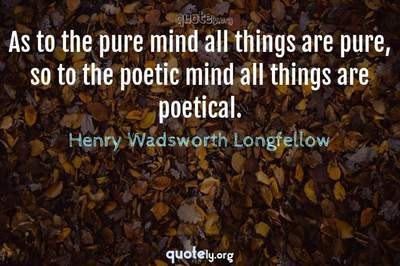 Photo Quote of As to the pure mind all things are pure, so to the poetic mind all things are poetical.