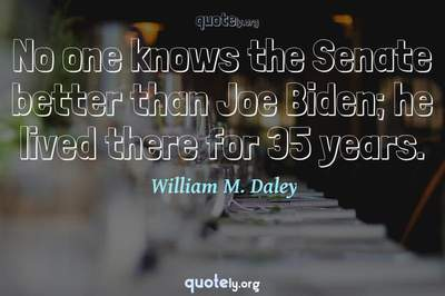 Photo Quote of No one knows the Senate better than Joe Biden; he lived there for 35 years.