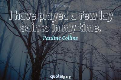 Photo Quote of I have played a few lay saints in my time.