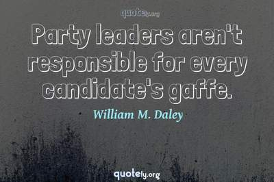 Photo Quote of Party leaders aren't responsible for every candidate's gaffe.