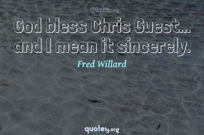 Photo Quote of God bless Chris Guest... and I mean it sincerely.