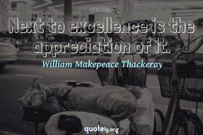 Photo Quote of Next to excellence is the appreciation of it.