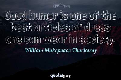 Photo Quote of Good humor is one of the best articles of dress one can wear in society.