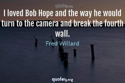 Photo Quote of I loved Bob Hope and the way he would turn to the camera and break the fourth wall.