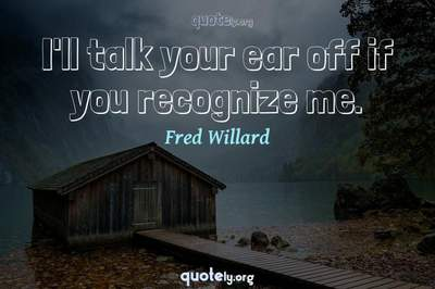 Photo Quote of I'll talk your ear off if you recognize me.