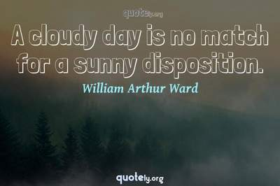 Photo Quote of A cloudy day is no match for a sunny disposition.
