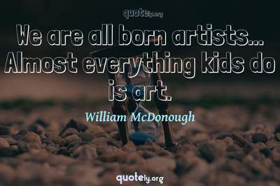 Photo Quote of We are all born artists... Almost everything kids do is art.