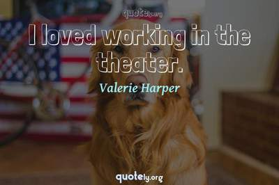 Photo Quote of I loved working in the theater.