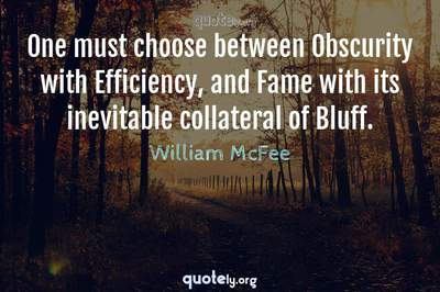 Photo Quote of One must choose between Obscurity with Efficiency, and Fame with its inevitable collateral of Bluff.