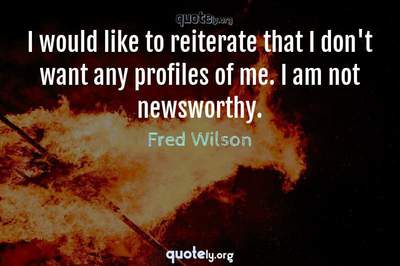 Photo Quote of I would like to reiterate that I don't want any profiles of me. I am not newsworthy.