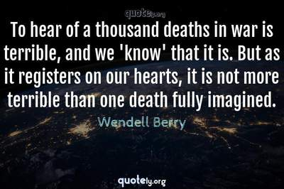 Photo Quote of To hear of a thousand deaths in war is terrible, and we 'know' that it is. But as it registers on our hearts, it is not more terrible than one death fully imagined.